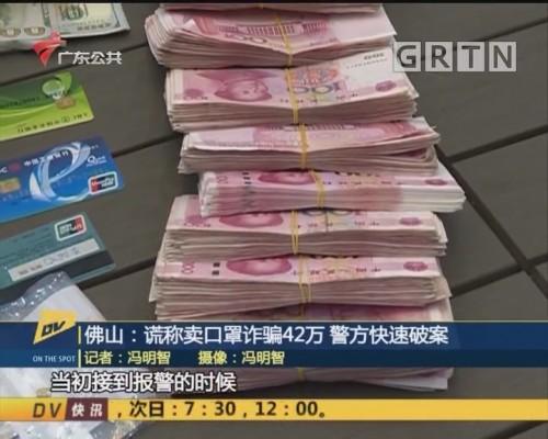 (DV现场)佛山:谎称卖口罩诈骗42万 警方快速破案