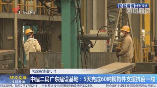 防控疫情进行时 中建二局广东建设基地:5天完成60吨钢构件支援抗疫一线