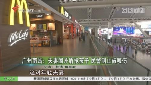 广州南站:夫妻闹矛盾抢孩子 民警制止被咬伤