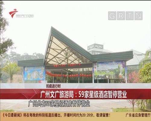 抗疫进行时 广州文广旅游局:59家星级酒店暂停营业