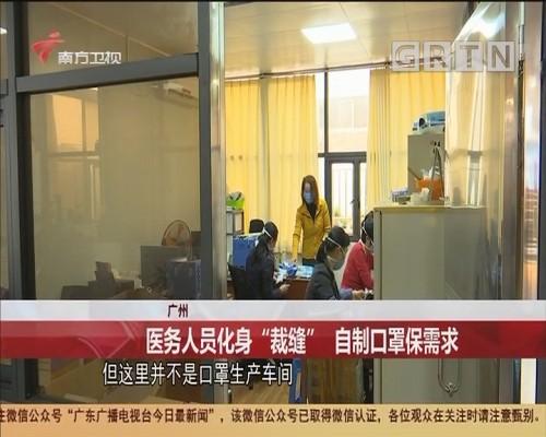 """广州 医务人员化身""""裁缝"""" 自制口罩保需求"""