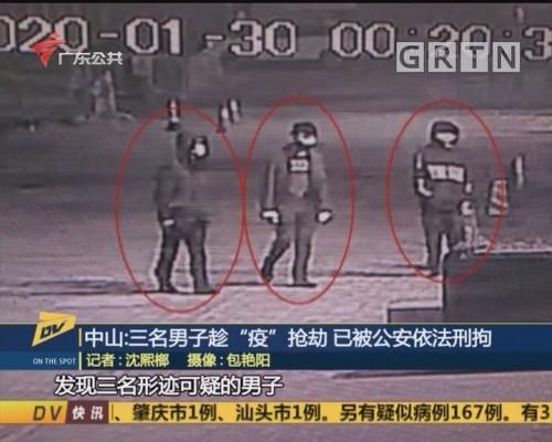 "(DV现场)中山:三名男子趁""疫""抢劫 已被公安依法刑拘"