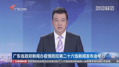 广东省政府新闻办疫情防控第二十六场新闻发布会举行