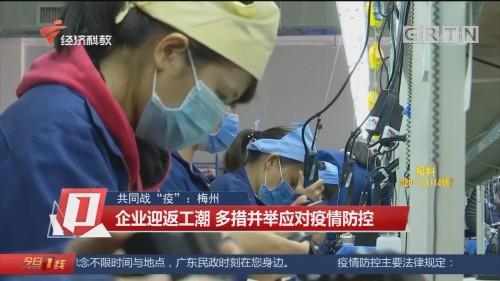 """共同战""""疫"""":梅州 企业迎返工潮 多措并举应对疫情防控"""