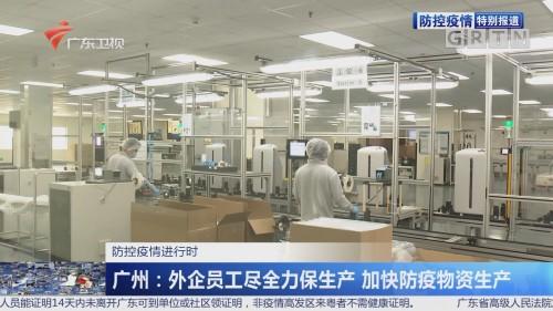 防控疫情进行时 广州:外企员工尽全力保生产 加快防疫物资生产