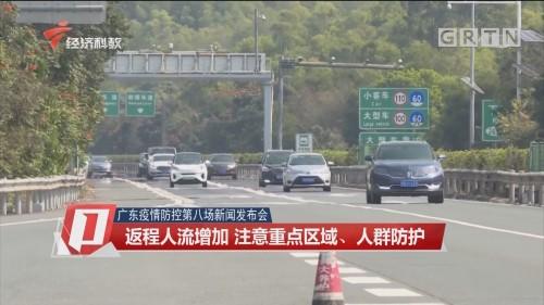 广东疫情防控第八场新闻发布会:返程人流增加 注意重点区域、人群防护