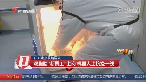 """广东定点收治医院:双胞胎""""新员工""""上岗 机器人上抗疫一线"""