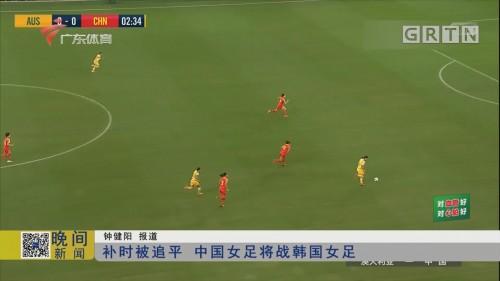 补时被追平 中国女足将战韩国女足