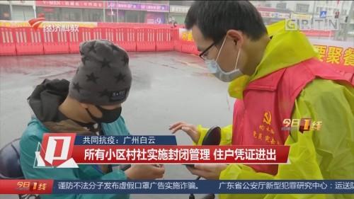共同抗疫:广州白云 所有小区村社实施封闭管理 住户凭证进出