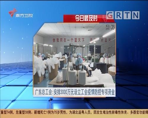 今日最及时 广东总工会:安排3000万元设立工会疫情防控专项资金