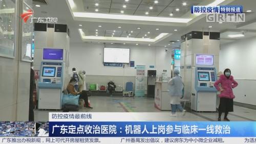 防控疫情最前线 广东定点收治医院:机器人上岗参与临床一线救治