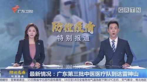 最新情况:广东第三批中医医疗队到达雷神山