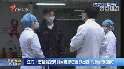 江门:首位新冠肺炎重症患者治愈出院 同意捐献血浆