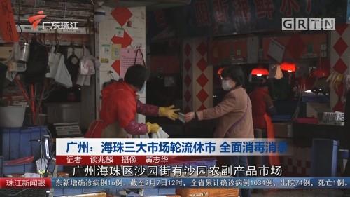 广州:海珠三大市场轮流休市 全面消毒消杀