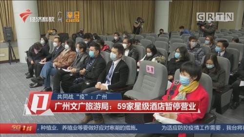"""共同战""""疫"""":广州 广州文广旅游局:59家星级酒店暂停营业"""