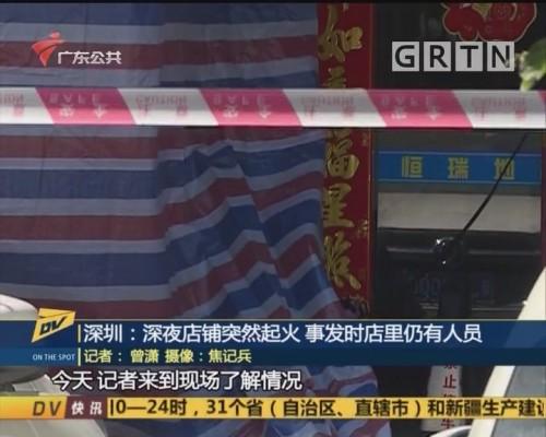 (DV现场)深圳:深夜店铺突然起火 事发时店里仍有人员