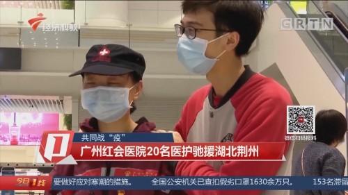 """共同战""""疫"""":广州红会医院20名医护驰援湖北荆州"""