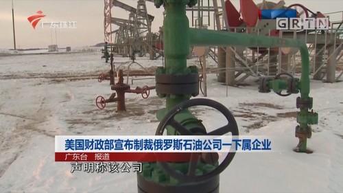 美国财政部宣布制裁俄罗斯石油公司一下属企业
