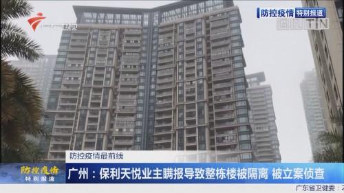 防控疫情最前线 广州:保利天悦业主瞒报导致整栋楼被隔离 被立案调查