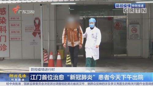 """防控疫情进行时 江门首位治愈""""新冠肺炎""""患者今天下午出院"""