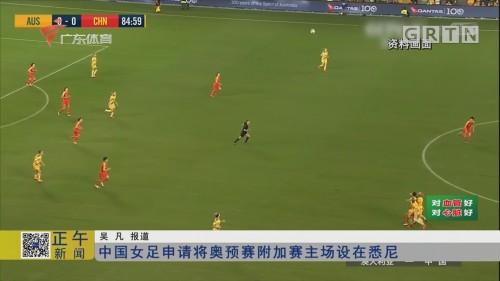 中国女足申请将奥预赛附加赛主场设在悉尼