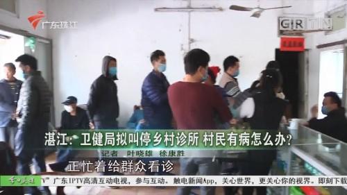 湛江:卫健局拟叫停乡村诊所 村民有病怎么办?