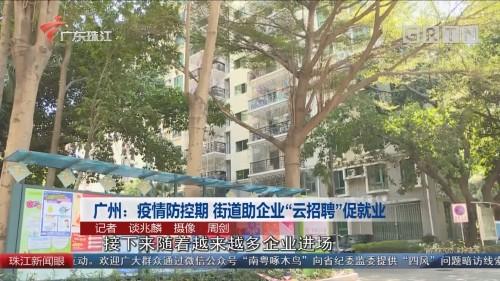 """广州:疫情防控期 街道助企业""""云招聘""""促就业"""