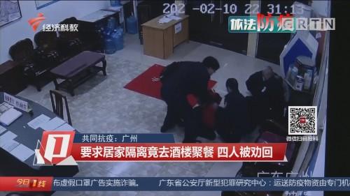 共同抗疫:广州 要求居家隔离竟去酒楼聚餐 四人被劝回
