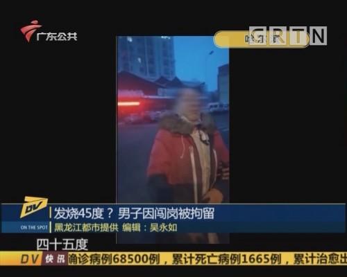 (DV现场)发烧45度?男子因闯岗被拘留
