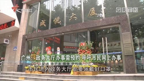 广州:政务大厅办事需预约 呼吁市民网上办事