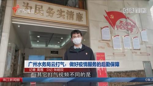 广州水务局云打气:做好疫情服务的后勤保障