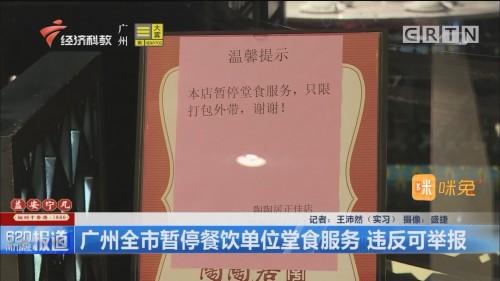 广州全市暂停餐饮单位堂食服务 违反可举报