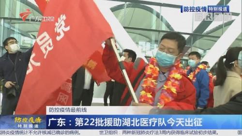 广东:第22批援助湖北医疗队今天出征