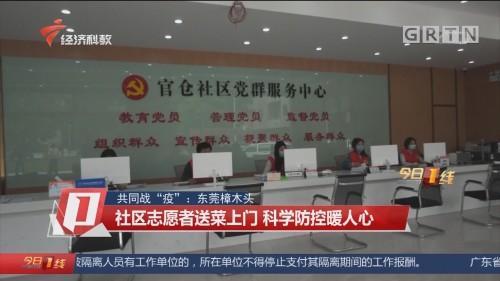 """共同战""""疫"""":东莞樟木头 社区志愿者送菜上门 科学防控暖人心"""
