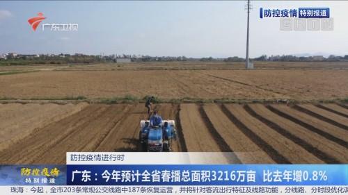 防控疫情进行时 广东:今年预计全省春播总面积3216万亩 比去年增0.8%