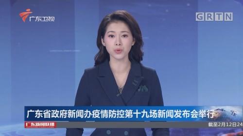 广东省政府新闻办疫情防控第十九场新闻发布会举行