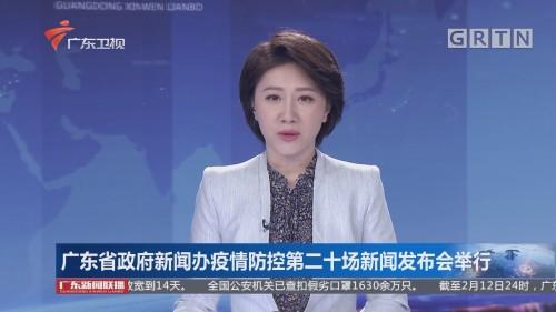 广东省政府新闻办疫情防控第二十场新闻发布会举行