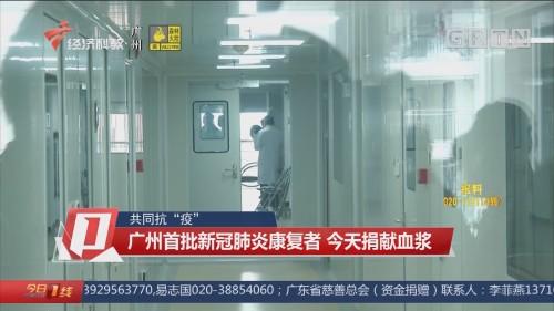 """共同抗""""疫"""" 广州首批新冠肺炎康复者 今天捐献血浆"""