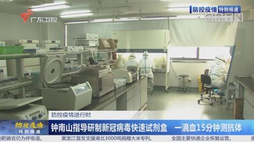 防控疫情进行时:钟南山指导研制新冠病毒快速试剂盒 一滴血15分钟测抗体