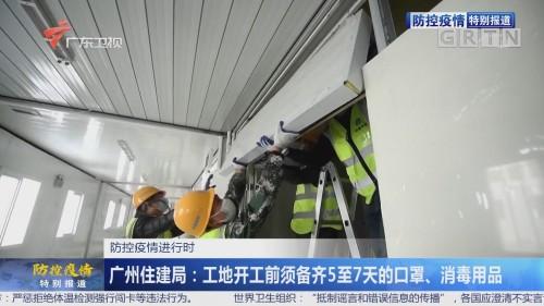 防控疫情进行时 广州住建局:工地开工前须备齐5至7天的口罩、消毒用品