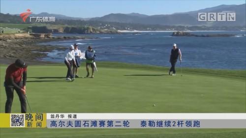 高尔夫圆石滩赛第二轮 泰勒继续2杆领跑