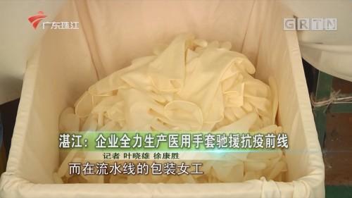 湛江:企业全力生产医用手套驰援抗疫前线