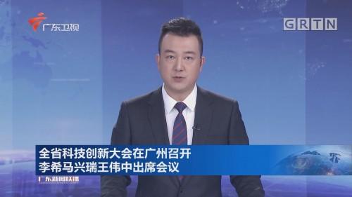 全省科技创新大会在广州召开 李希马兴瑞王伟中出席会议