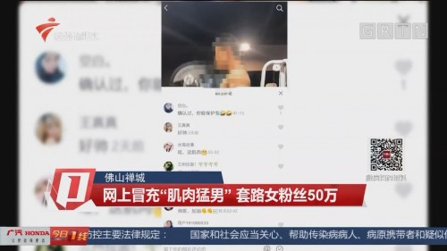 """佛山禅城:网上冒充""""肌肉猛男"""" 套路女粉丝50万"""