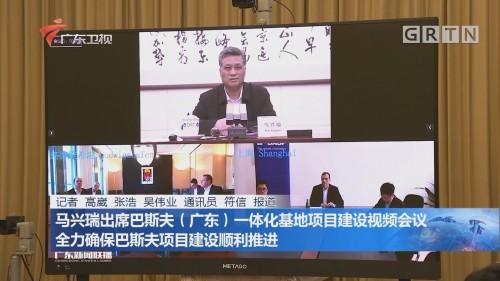 马兴瑞出席巴斯夫(广东)一体化基地项目建设视频会议 全力确保巴斯夫项目建设顺利推进