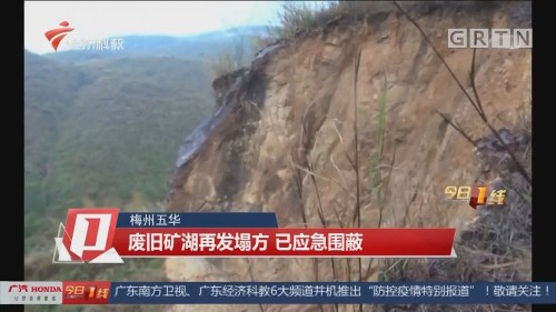 梅州五华:废旧矿湖再发塌方 已应急围蔽