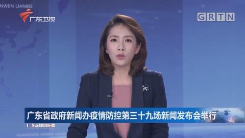 广东省政府新闻办疫情防控第三十九场新闻发布会举行