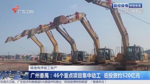 精准有序复工复产 广州番禺:46个重点项目集中动工 总投资约520亿元