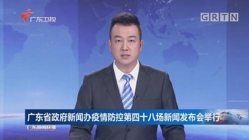 广东省政府新闻办疫情防控第四十八场新闻发布会举行