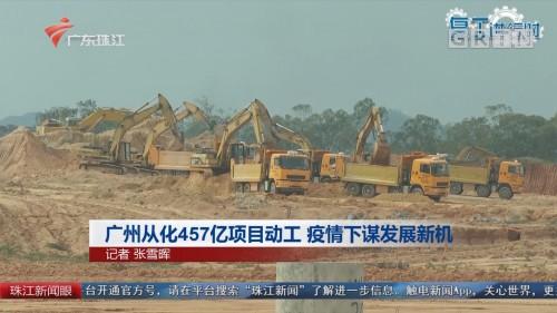 广州从化457亿项目动工 疫情下谋发展新机